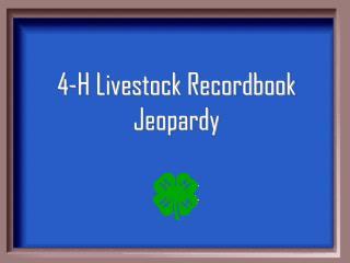 4-H Livestock Recordbook Jeopardy