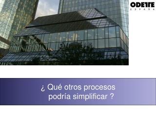 ¿ Qué otros procesos     podría simplificar ?