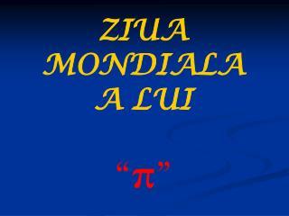 """ZIUA MONDIALA       A LUI """" π """""""