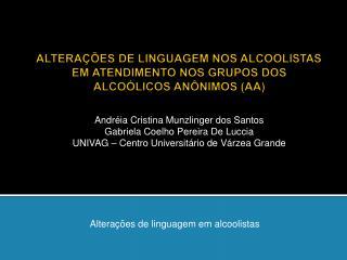 ALTERAÇÕES DE LINGUAGEM NOS ALCOOLISTAS EM ATENDIMENTO NOS GRUPOS DOS ALCOÓLICOS ANÔNIMOS (AA)