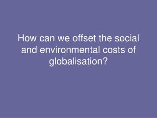 How can we offset the social and environmental costs of globalisation?