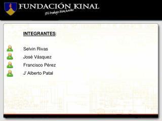 INTEGRANTES : Selvin Rivas  José Vásquez Francisco Pérez J' Alberto Patal