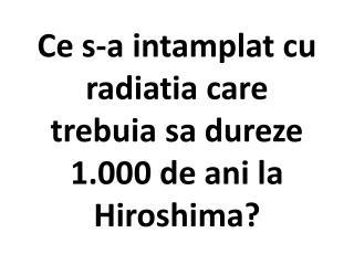 Ce s-a intamplat cu radiatia care trebuia sa dureze 1.000 de ani la Hiroshima?