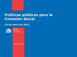 Políticas públicas para la Cohesión Social 16 de enero de 2012
