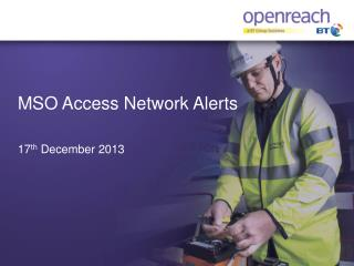 MSO Access Network Alerts 17 th  December 2013