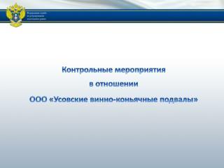 Контрольные мероприятия  в отношении  ООО « Усовские  винно-коньячные подвалы»