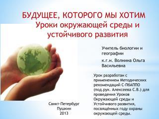 Учитель биологии и географии к .г.н . Волнина Ольга Васильевна