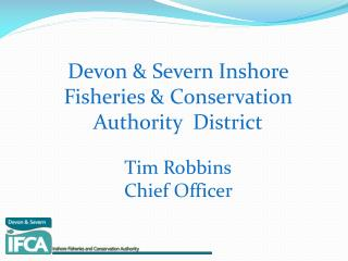 Devon & Severn Inshore Fisheries & Conservation Authority  District Tim Robbins Chief Officer