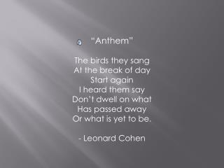 """Anthem"" The birds they sang At the break of day Start again I heard them say Don't dwell on what"
