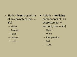 Biotic -  living  organisms of an  ecosystem (bio- = life) Plants Animals Fungi Insects …etc.
