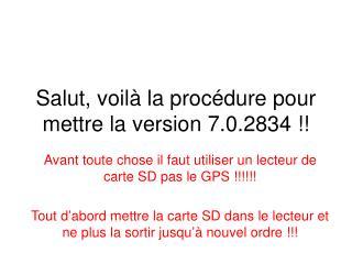 Salut, voilà la procédure pour mettre la version 7.0.2834 !!