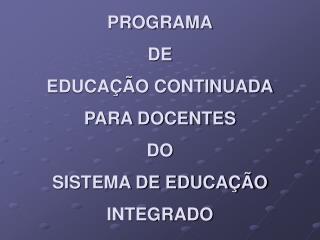 PROGRAMA DE EDUCA��O CONTINUADA PARA DOCENTES DO SISTEMA DE EDUCA��O INTEGRADO