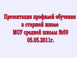 Презентация профилей обучения  в старшей школе  МОУ средней школы №59 05.05.2011г.