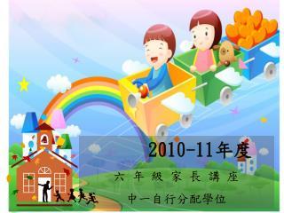 2010-11 年度 六 年 級 家 長 講 座 中一自行分配學位