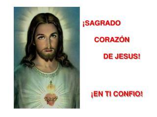 ¡SAGRADO        CORAZÓN      DE JESUS! ¡EN TI CONFIO!