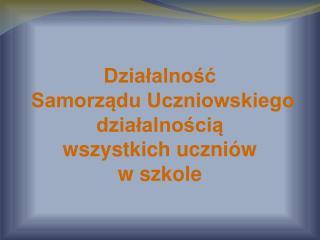 Działalność  Samorządu Uczniowskiego działalnością  wszystkich uczniów  w szkole