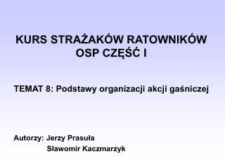 KURS STRAŻAKÓW RATOWNIKÓW OSP CZĘŚ Ć  I TEMAT 8: Podstawy organizacji akcji gaśniczej