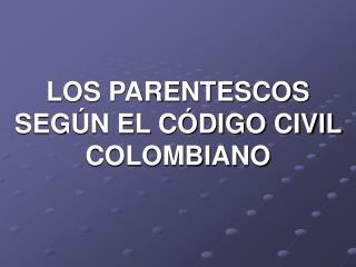 LOS PARENTESCOS SEGÚN EL CÓDIGO CIVIL COLOMBIANO