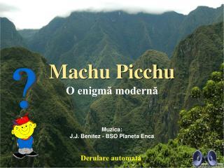 Machu Picchu O enigmă modernă