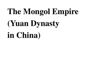The Mongol Empire  (Yuan Dynasty  in China)