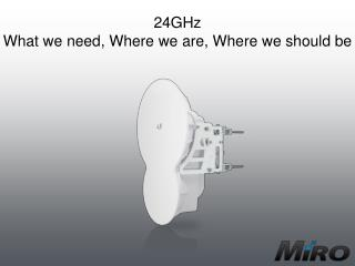 24GHz What we need, Where we are, Where we should be