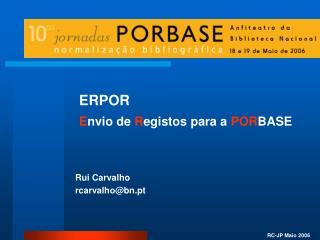 ERPOR  E nvio de  R egistos para a  POR BASE Rui Carvalho rcarvalho@bn.pt