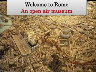 Welcome  to Rome An open air  museum