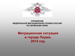 УПРАВЛЕНИЕ  ФЕДЕРАЛЬНОЙ МИГРАЦИОННОЙ СЛУЖБЫ РОССИИ  ПО ПЕРМСКОМУ КРАЮ