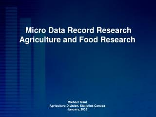 Micro Data Record Research  Agriculture and Food Research        Michael Trant Agriculture Division, Statistics Canada J