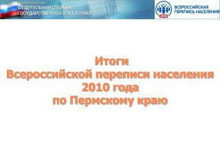 Итоги  Всероссийской переписи населения 2010 года  по Пермскому краю