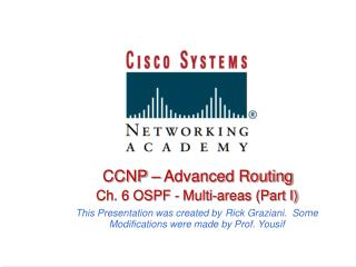 CCNP   Advanced Routing    Ch. 6 OSPF - Multi-areas Part I  This Presentation was created by Rick Graziani.  Some Modifi