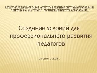 Создание условий для профессионального развития педагогов 28  август а  2014 г.