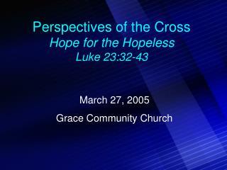 Perspectives of the Cross Hope for the Hopeless Luke 23:32-43