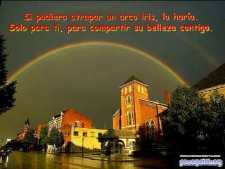 Si pudiera atrapar un arco iris, lo haría.  Solo para ti, para compartir su belleza contigo .