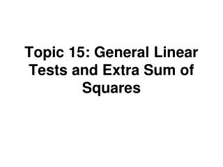 Topic 15: General Linear Tests and Extra Sum of Squares