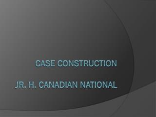 Case Construction Jr. H. Canadian National