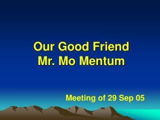 Our Good Friend  Mr. Mo Mentum