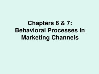 Chapters 6  7: Behavioral Processes in Marketing Channels