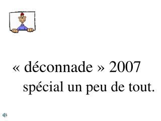 «déconnade» 2007     spécial un peu de tout.