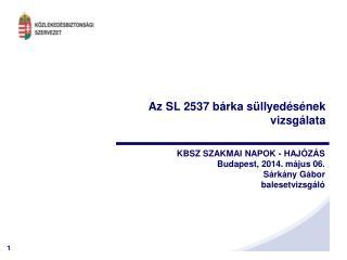 KBSZ SZAKMAI NAPOK - HAJÓZÁS Budapest, 2014. május 06. Sárkány Gábor balesetvizsgáló