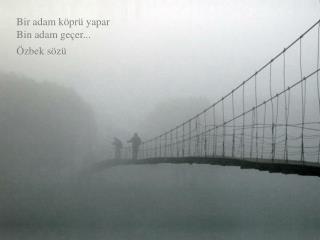 Bir adam köprü yapar                                                       Bin adam geçer...