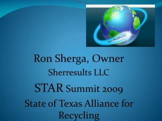 Ron Sherga, Owner Sherresults LLC STAR  Summit 2009 State of Texas Alliance for Recycling