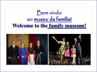 Bem vindo  ao  museu da família! Welcome to the  family museum!
