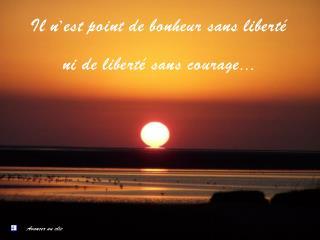 Il n'est point de bonheur sans liberté  ni de liberté sans courage…