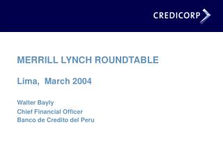 MERRILL LYNCH ROUNDTABLE Lima,  March 2004 Walter Bayly   Chief Financial Officer   Banco de Credito del Peru