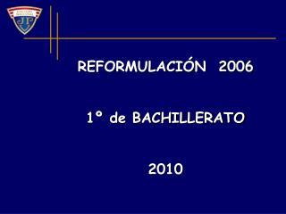 REFORMULACIÓN  2006  1º de BACHILLERATO 2010