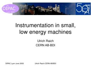 Instrumentation in small,  low energy machines