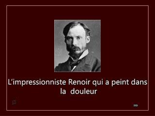 L'impressionniste Renoir qui a peint dans  la  douleur