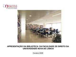 APRESENTAÇÃO DA BIBLIOTECA  DA FACULDADE DE DIREITO DA  UNIVERSIDADE NOVA DE LISBOA Outubro 2009