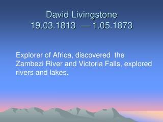 David Livingstone 19. 0 3.1813  — 1. 0 5.1873